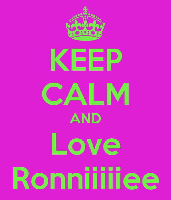 KEEP CALM AND Love Ronniiiiiee