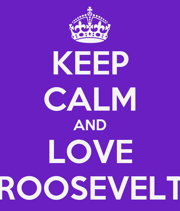 KEEP CALM AND LOVE ROOSEVELT