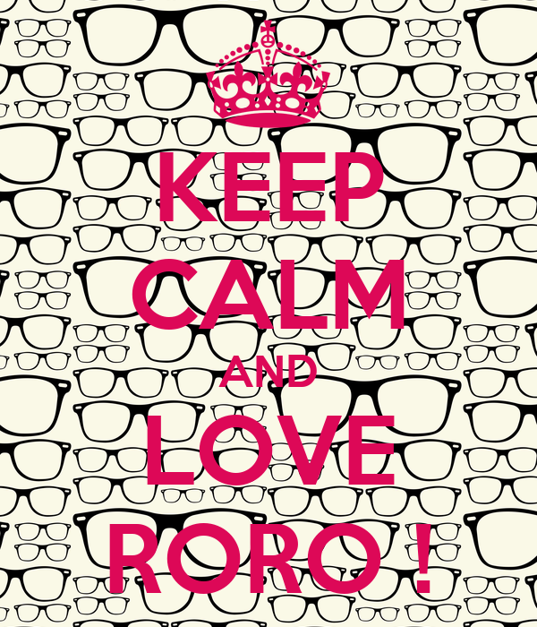 KEEP CALM AND LOVE RORO !