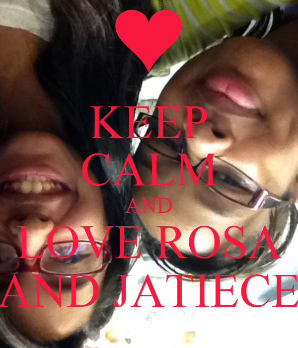 KEEP CALM AND LOVE ROSA AND JATIECE