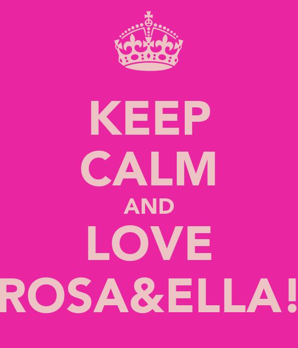 KEEP CALM AND LOVE ROSA&ELLA!