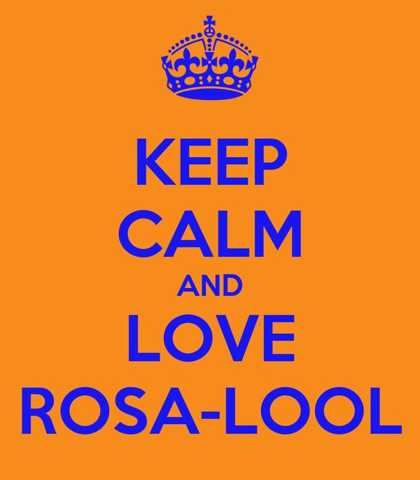 KEEP CALM AND LOVE ROSA-LOOL