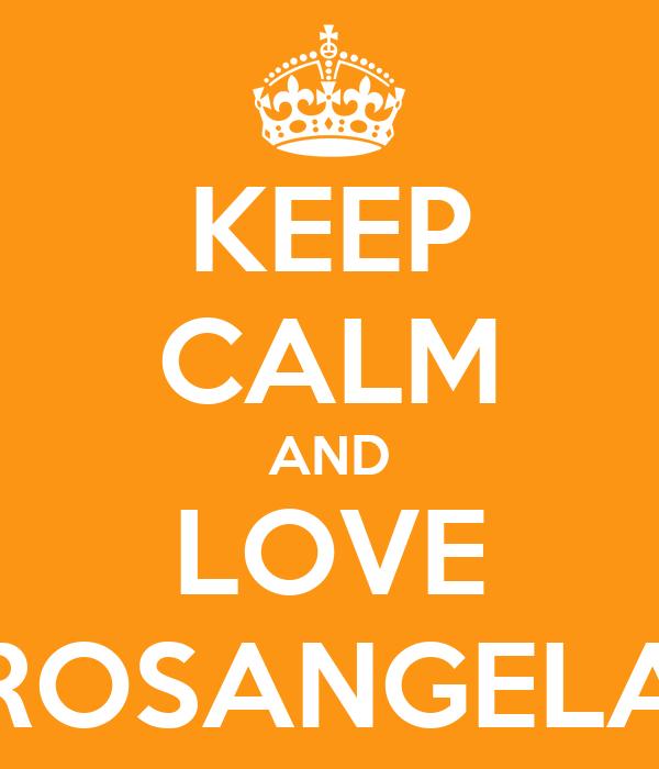 KEEP CALM AND LOVE ROSANGELA