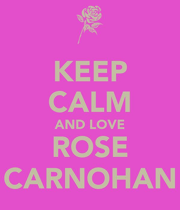 KEEP CALM AND LOVE ROSE CARNOHAN