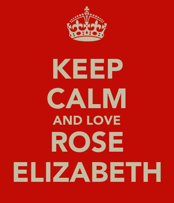 KEEP CALM AND LOVE ROSE ELIZABETH