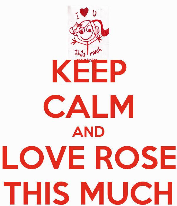KEEP CALM AND LOVE ROSE THIS MUCH