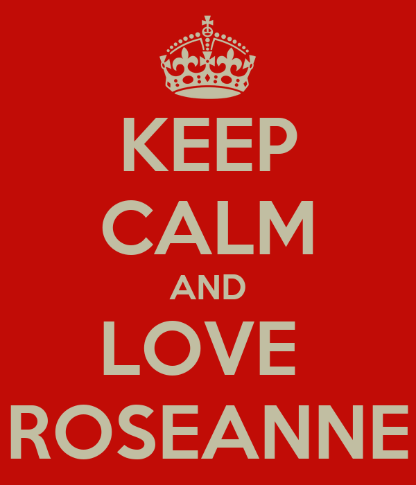 KEEP CALM AND LOVE  ROSEANNE