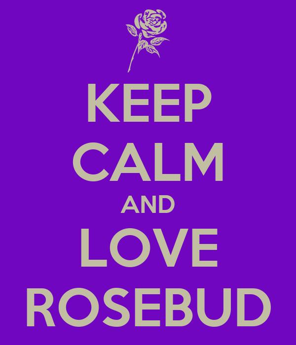 KEEP CALM AND LOVE ROSEBUD