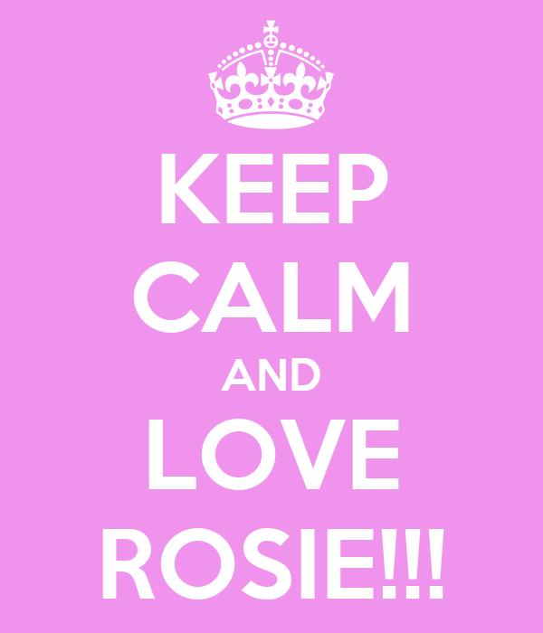 KEEP CALM AND LOVE ROSIE!!!