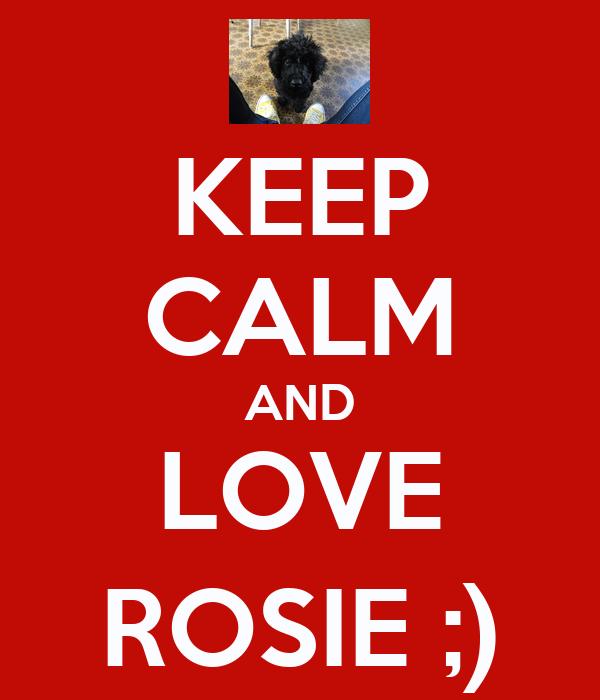 KEEP CALM AND LOVE ROSIE ;)