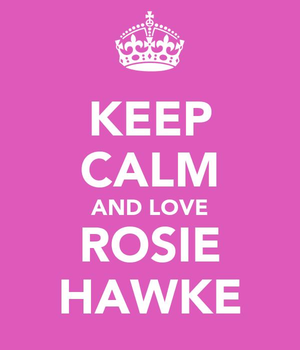 KEEP CALM AND LOVE ROSIE HAWKE