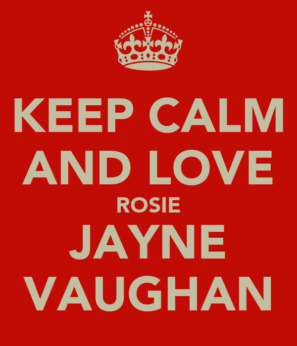 KEEP CALM AND LOVE ROSIE JAYNE VAUGHAN