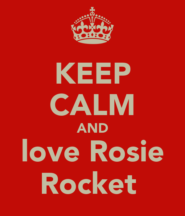 KEEP CALM AND love Rosie Rocket