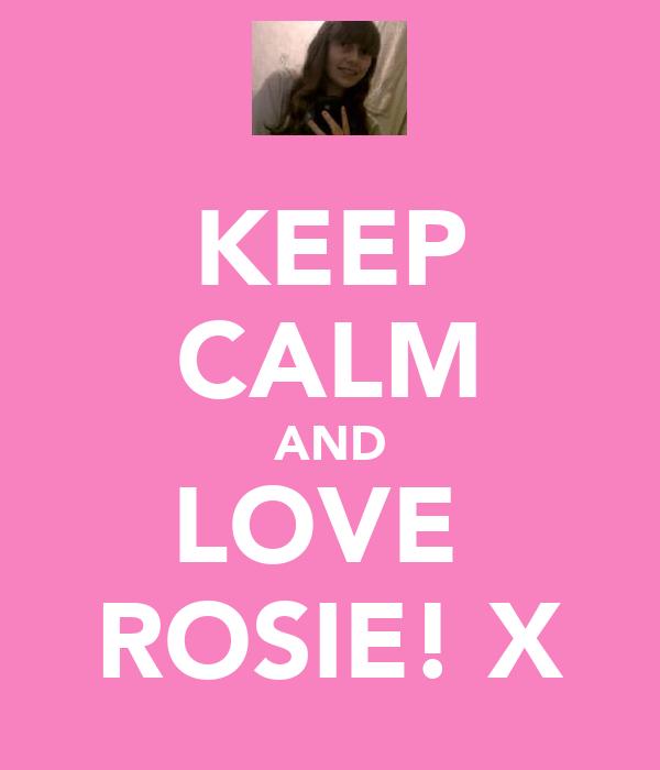 KEEP CALM AND LOVE  ROSIE! X