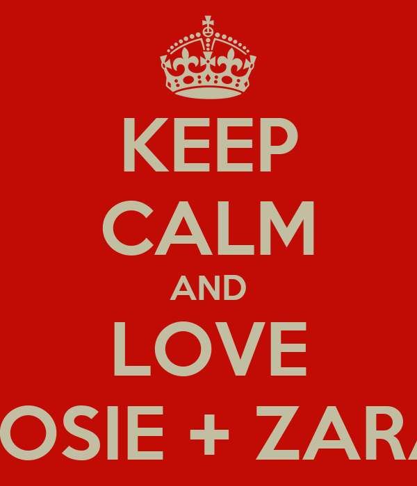 KEEP CALM AND LOVE ROSIE + ZARA