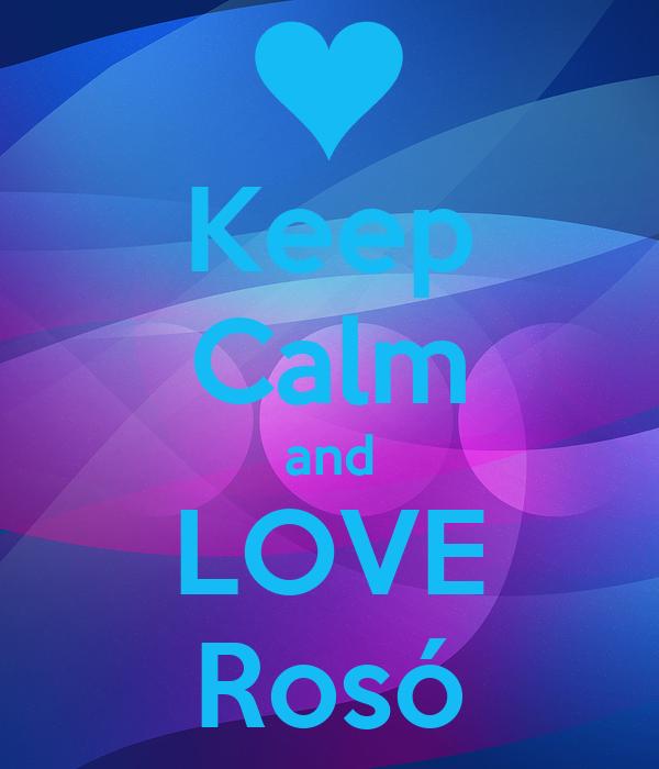 Keep Calm and LOVE  Rosó