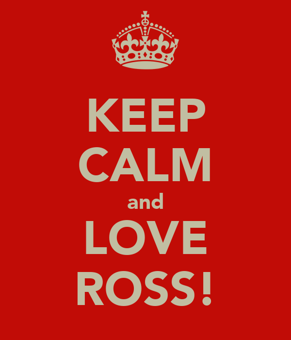 KEEP CALM and LOVE ROSS!
