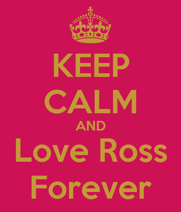 KEEP CALM AND Love Ross Forever