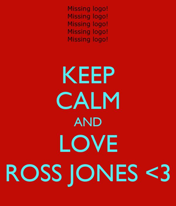KEEP CALM AND LOVE ROSS JONES <3