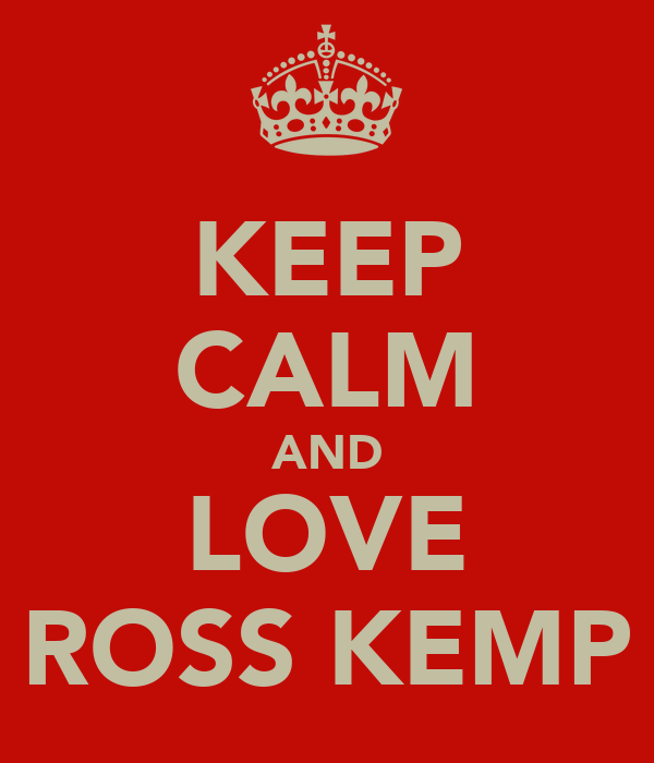 KEEP CALM AND LOVE ROSS KEMP