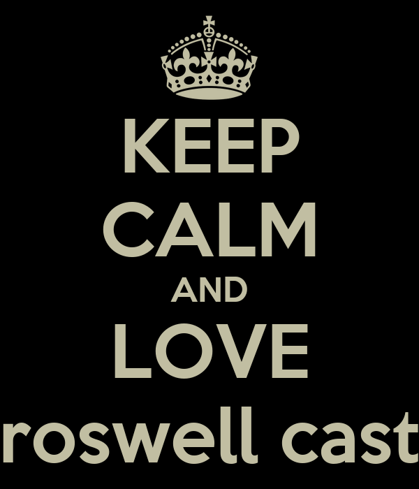 KEEP CALM AND LOVE roswell cast