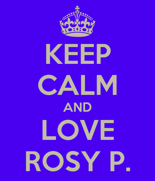 KEEP CALM AND LOVE ROSY P.