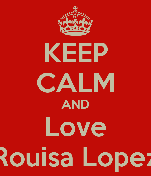 KEEP CALM AND Love Rouisa Lopez