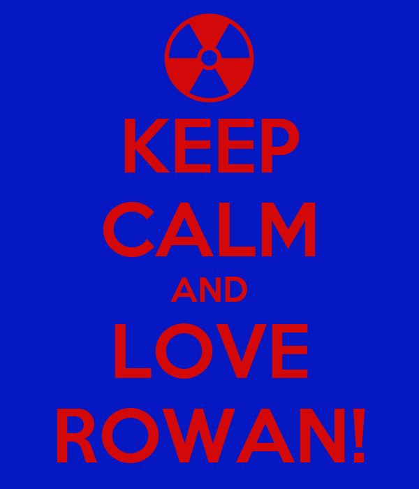 KEEP CALM AND LOVE ROWAN!