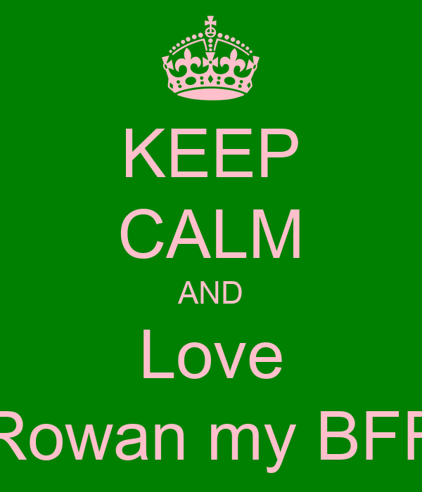 KEEP CALM AND Love Rowan my BFF