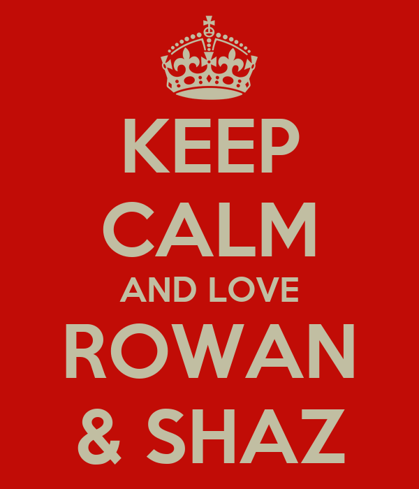 KEEP CALM AND LOVE ROWAN & SHAZ