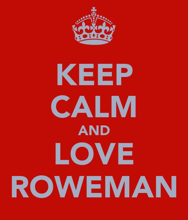 KEEP CALM AND LOVE ROWEMAN
