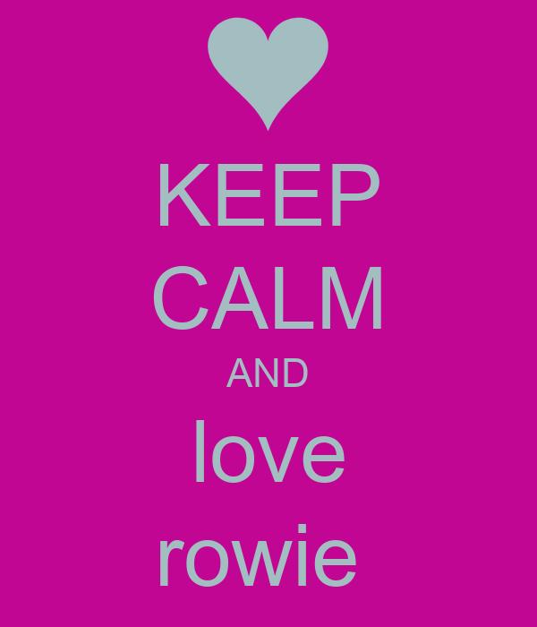 KEEP CALM AND love rowie