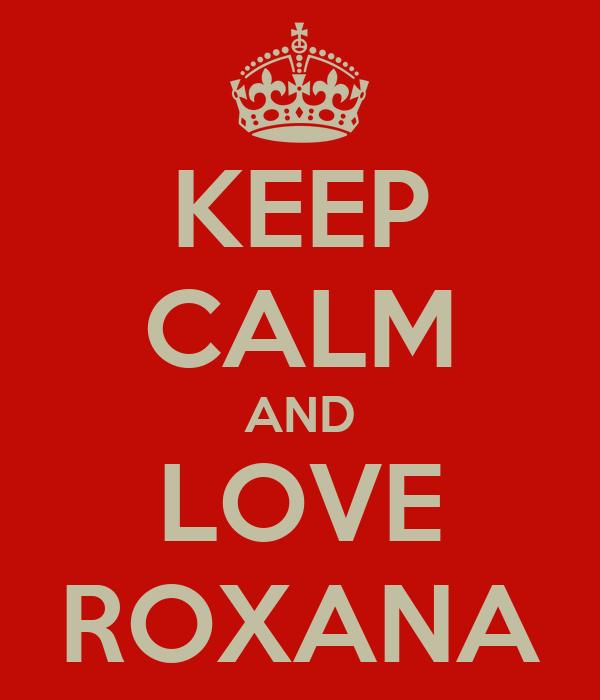 KEEP CALM AND LOVE ROXANA