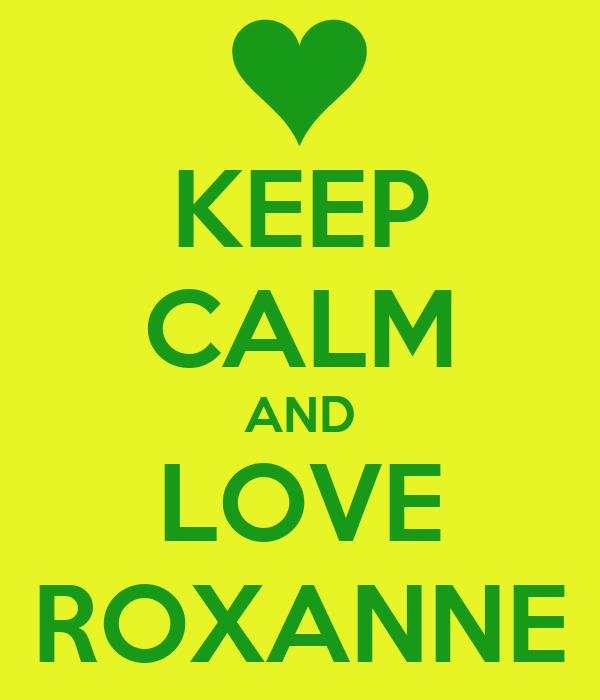 KEEP CALM AND LOVE ROXANNE