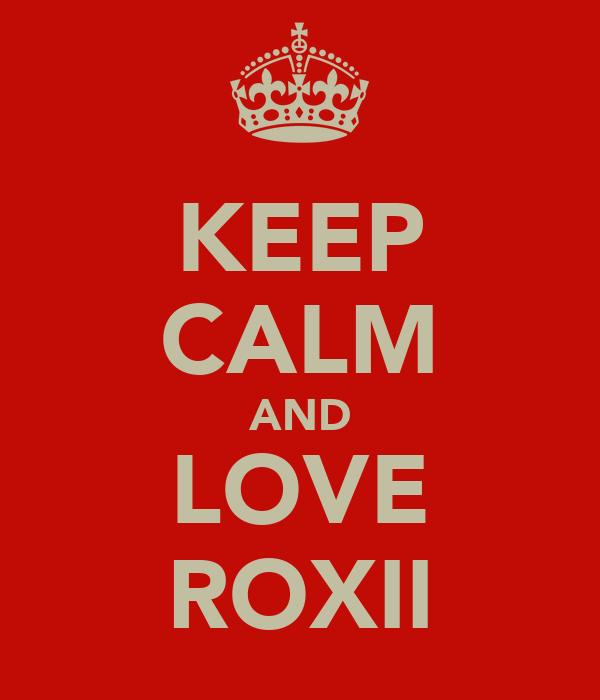 KEEP CALM AND LOVE ROXII