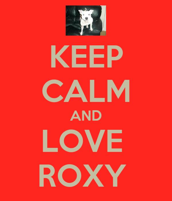 KEEP CALM AND LOVE  ROXY