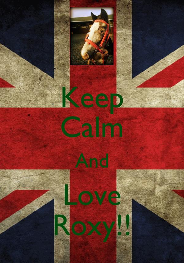 Keep Calm And Love Roxy!!