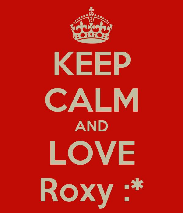 KEEP CALM AND LOVE Roxy :*