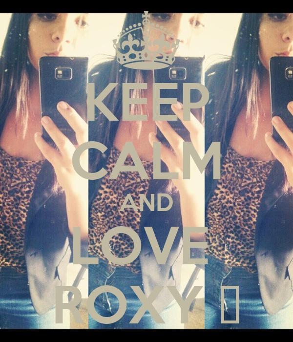 KEEP CALM AND LOVE  ROXY ♥