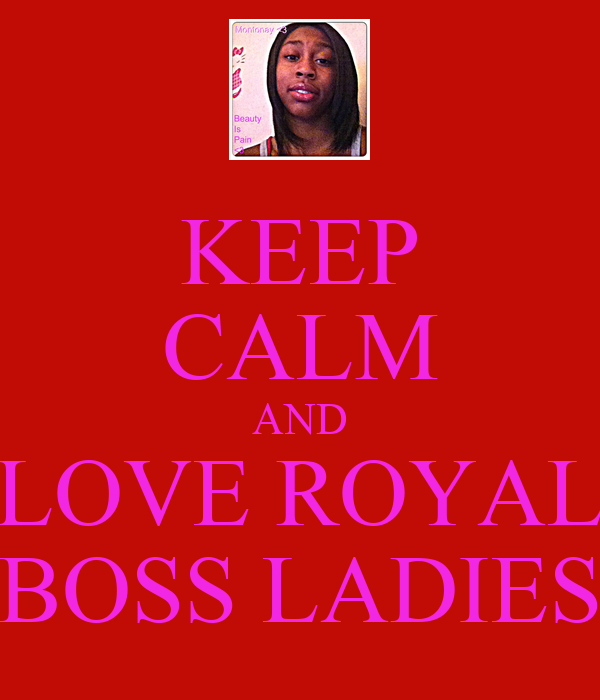 KEEP CALM AND LOVE ROYAL BOSS LADIES