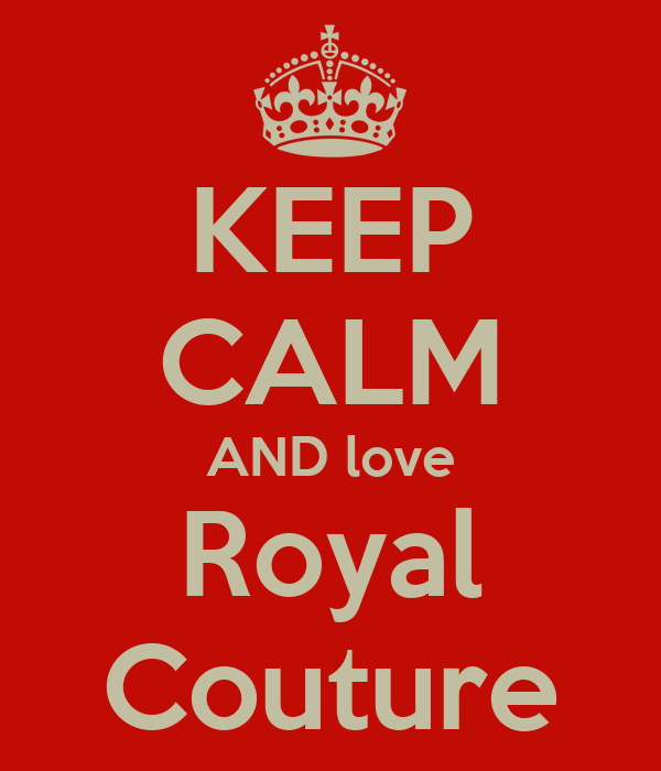 KEEP CALM AND love Royal Couture