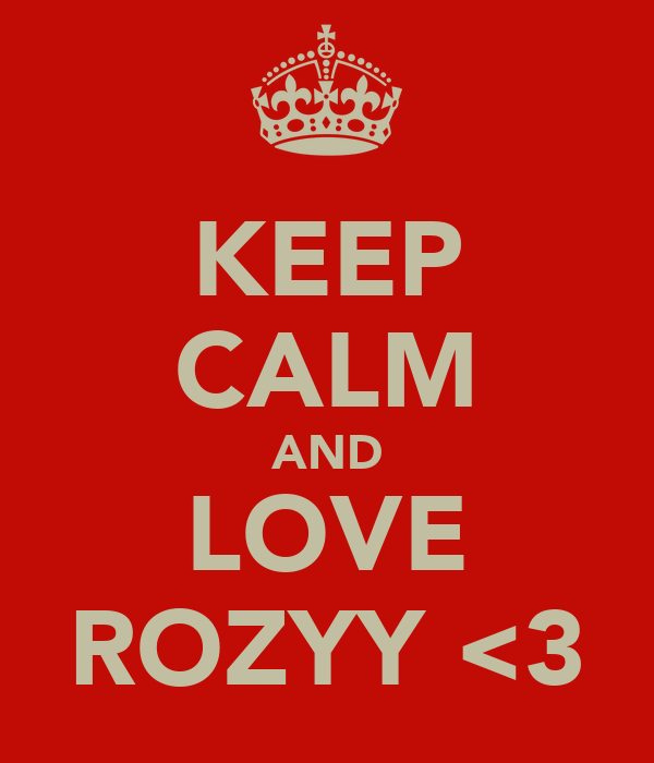 KEEP CALM AND LOVE ROZYY <3