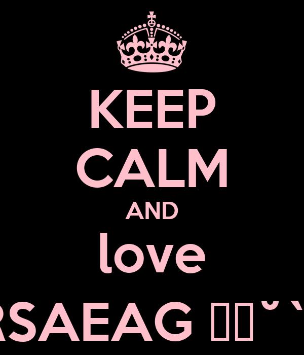 KEEP CALM AND love RSAEAG ♥ε˘`)