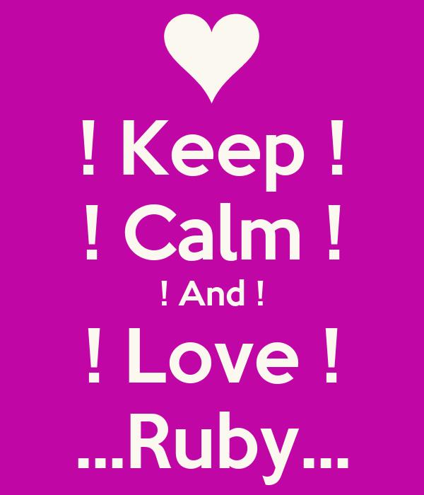 ! Keep ! ! Calm ! ! And ! ! Love ! ...Ruby...