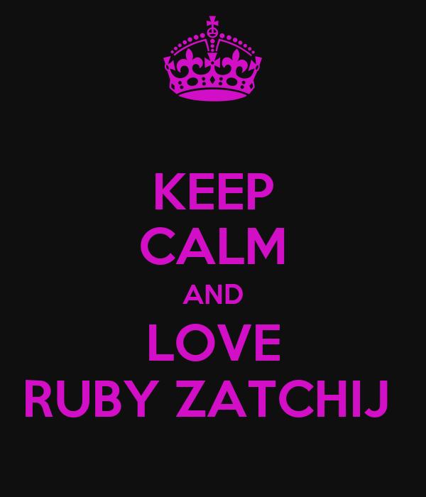 KEEP CALM AND LOVE RUBY ZATCHIJ