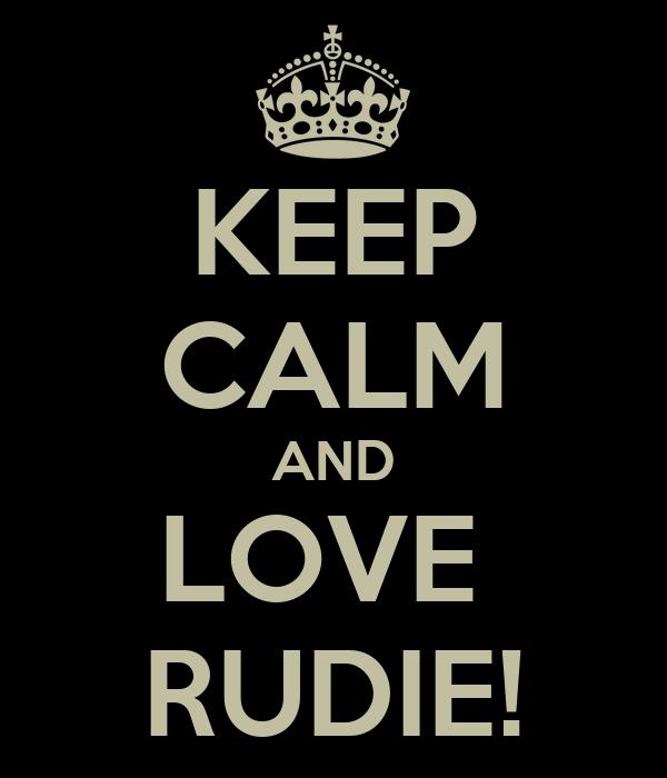 KEEP CALM AND LOVE  RUDIE!