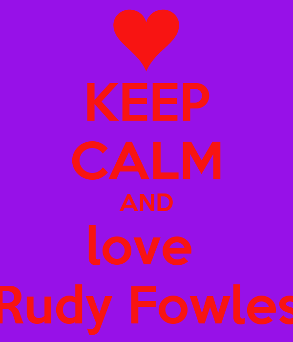 KEEP CALM AND love  Rudy Fowles