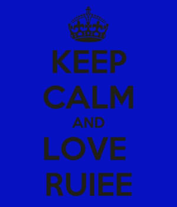 KEEP CALM AND LOVE  RUIEE