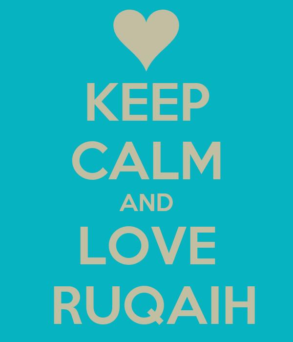 KEEP CALM AND  LOVE   RUQAIH