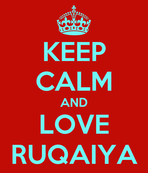 KEEP CALM AND LOVE RUQAIYA
